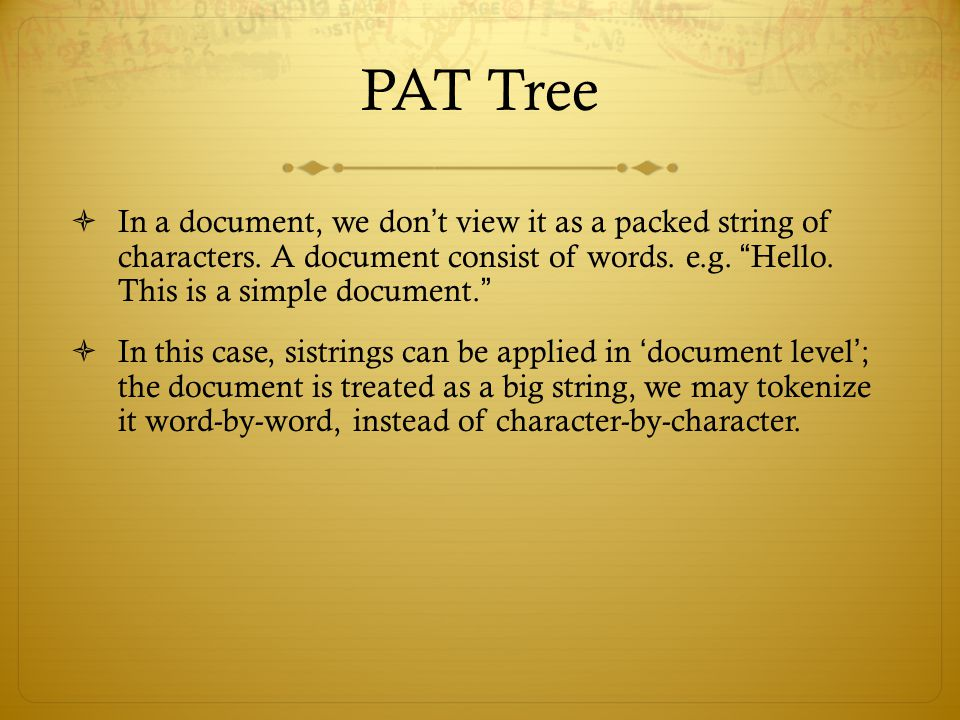 PAT Tree In a document, we don't view it as a packed string of characters. A document consist of words. e.g. Hello. This is a simple document.