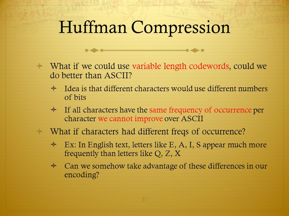 Huffman Compression What if we could use variable length codewords, could we do better than ASCII