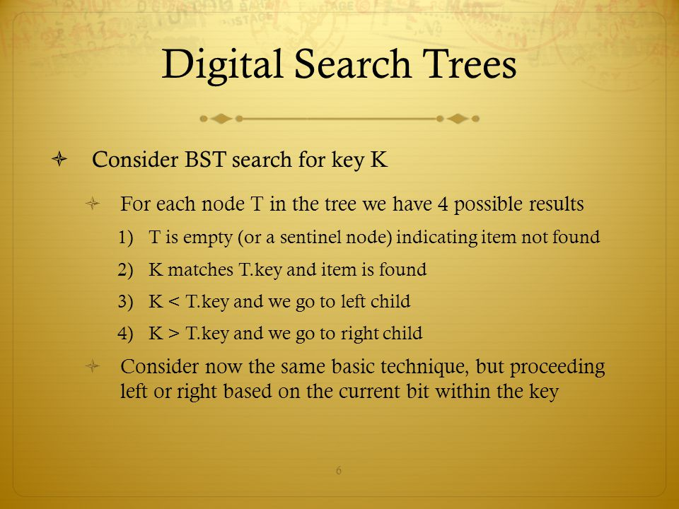 Digital Search Trees Consider BST search for key K