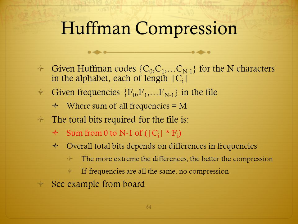Huffman Compression Given Huffman codes {C0,C1,…CN-1} for the N characters in the alphabet, each of length |Ci|