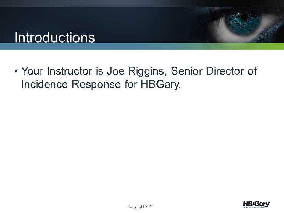 Introductions Your Instructor is Joe Riggins, Senior Director of Incidence Response for HBGary.