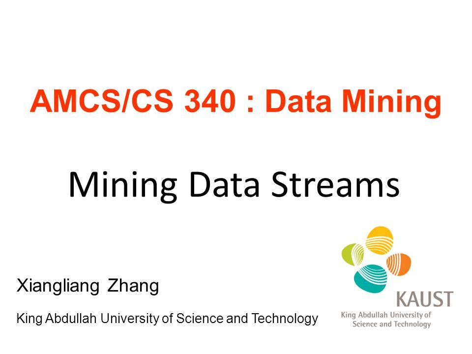 Mining Data Streams AMCS/CS 340 : Data Mining Xiangliang Zhang