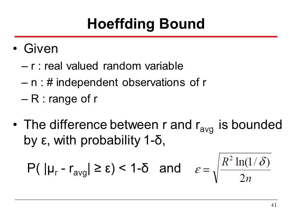 Hoeffding Bound Given. – r : real valued random variable. – n : # independent observations of r. – R : range of r.