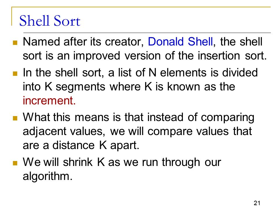 Shell Sort Named after its creator, Donald Shell, the shell sort is an improved version of the insertion sort.
