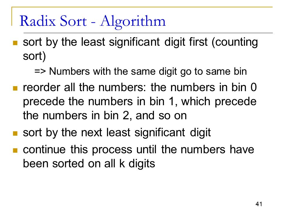 Radix Sort - Algorithm sort by the least significant digit first (counting sort) => Numbers with the same digit go to same bin.