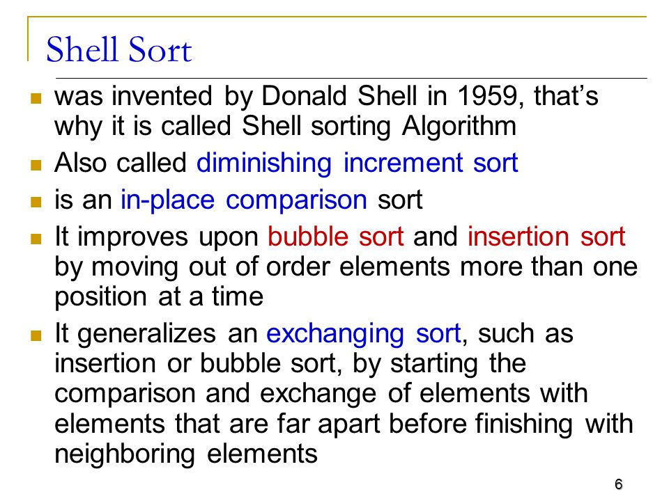 Shell Sort was invented by Donald Shell in 1959, that's why it is called Shell sorting Algorithm. Also called diminishing increment sort.