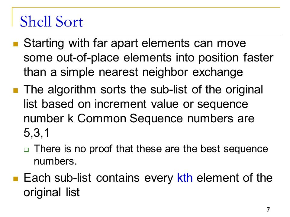 Shell Sort Starting with far apart elements can move some out-of-place elements into position faster than a simple nearest neighbor exchange.