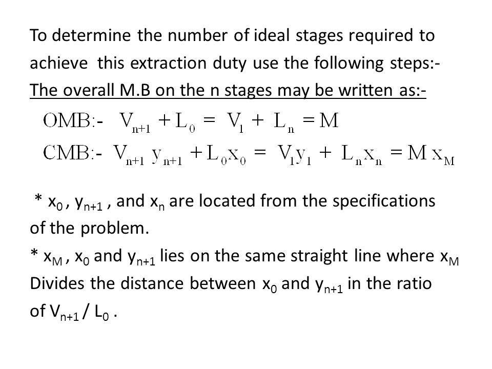 To determine the number of ideal stages required to achieve this extraction duty use the following steps:- The overall M.B on the n stages may be written as:- * x0 , yn+1 , and xn are located from the specifications of the problem.
