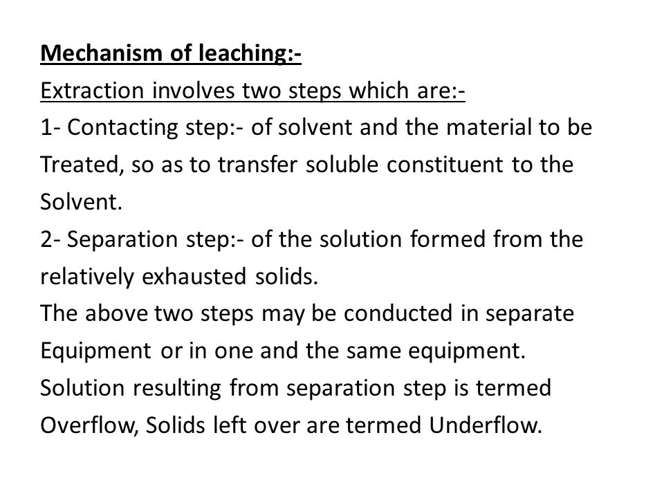Mechanism of leaching:- Extraction involves two steps which are:- 1- Contacting step:- of solvent and the material to be Treated, so as to transfer soluble constituent to the Solvent.