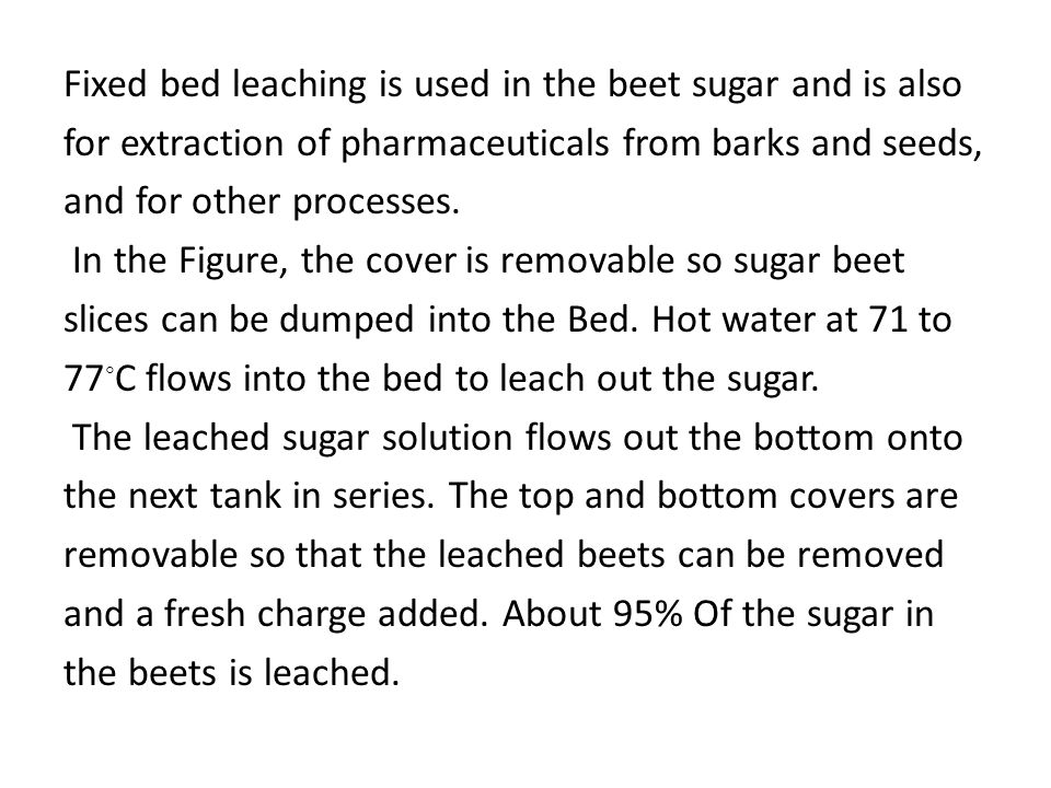 Fixed bed leaching is used in the beet sugar and is also for extraction of pharmaceuticals from barks and seeds, and for other processes.