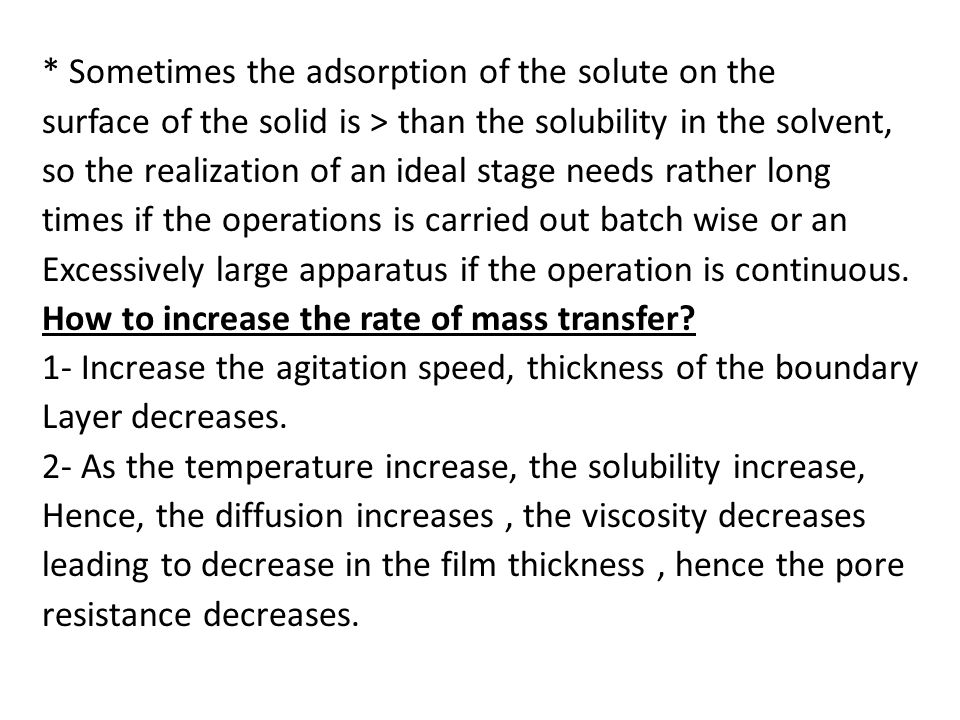 * Sometimes the adsorption of the solute on the surface of the solid is > than the solubility in the solvent, so the realization of an ideal stage needs rather long times if the operations is carried out batch wise or an Excessively large apparatus if the operation is continuous.