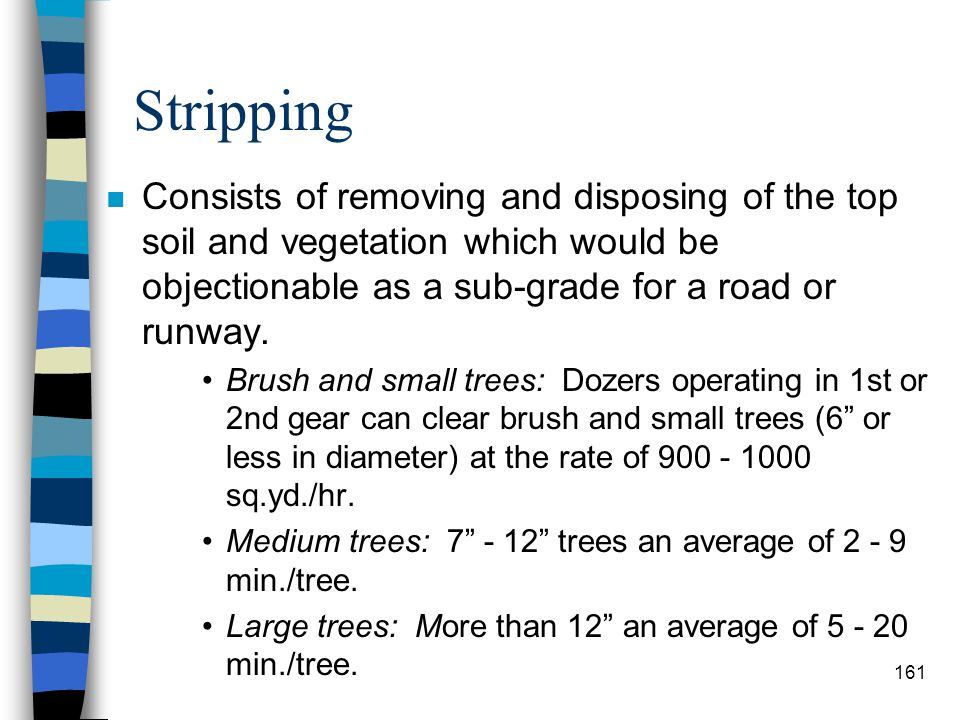Stripping Consists of removing and disposing of the top soil and vegetation which would be objectionable as a sub-grade for a road or runway.