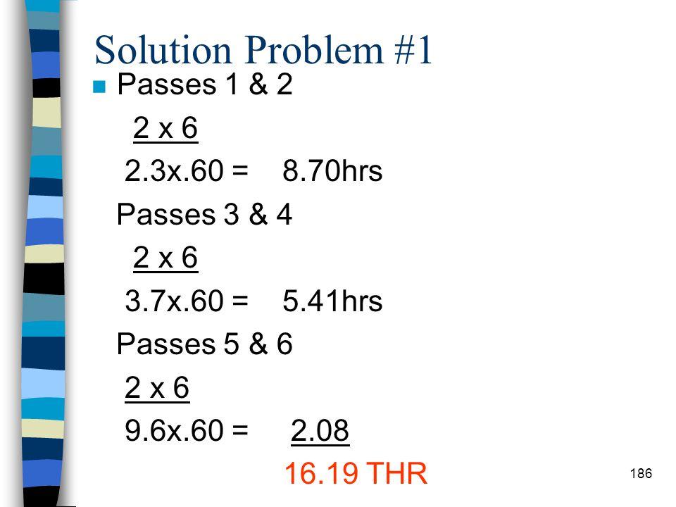Solution Problem #1 Passes 1 & 2 2 x 6 2.3x.60 = 8.70hrs Passes 3 & 4