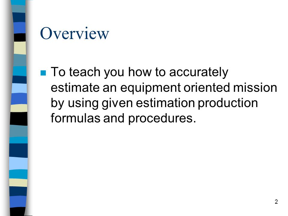 Overview To teach you how to accurately estimate an equipment oriented mission by using given estimation production formulas and procedures.