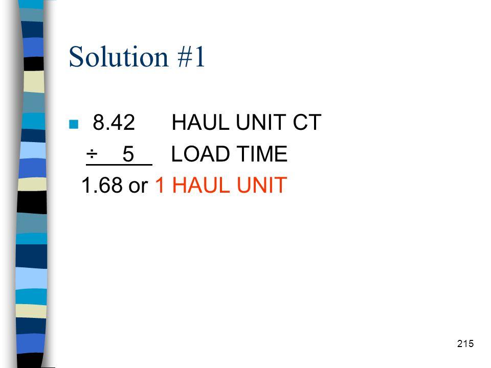 Solution #1 8.42 HAUL UNIT CT ÷ 5 LOAD TIME 1.68 or 1 HAUL UNIT