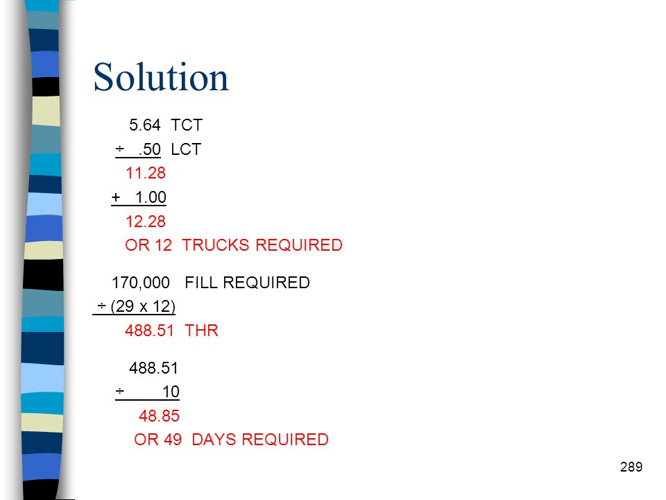 Solution 5.64 TCT ÷ .50 LCT 11.28 + 1.00 12.28 OR 12 TRUCKS REQUIRED