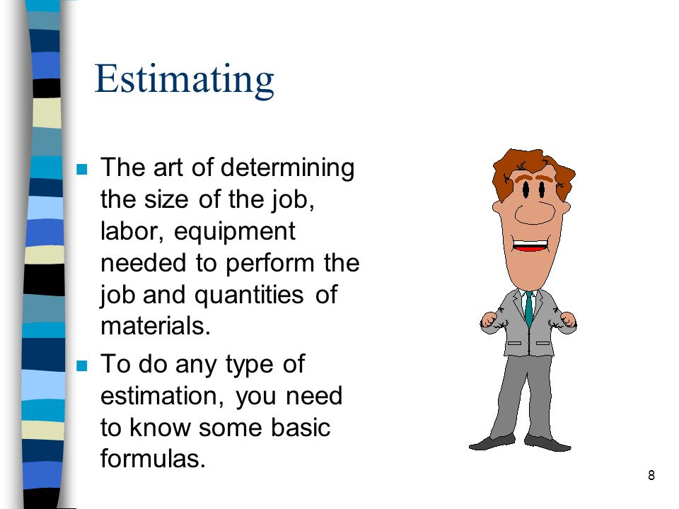 Estimating The art of determining the size of the job, labor, equipment needed to perform the job and quantities of materials.
