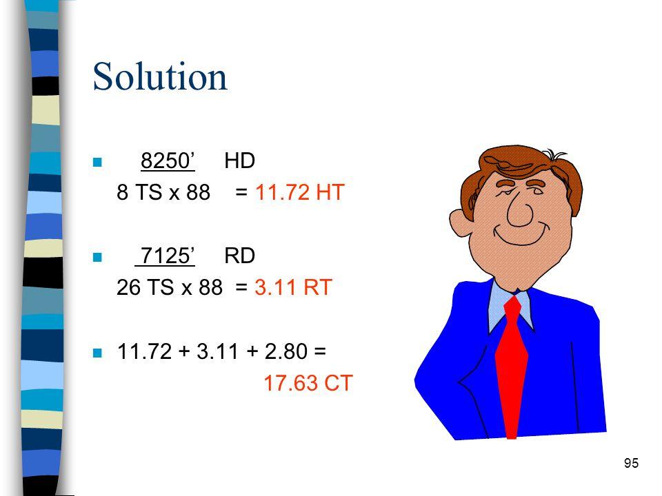 Solution 8250' HD 8 TS x 88 = 11.72 HT 7125' RD 26 TS x 88 = 3.11 RT