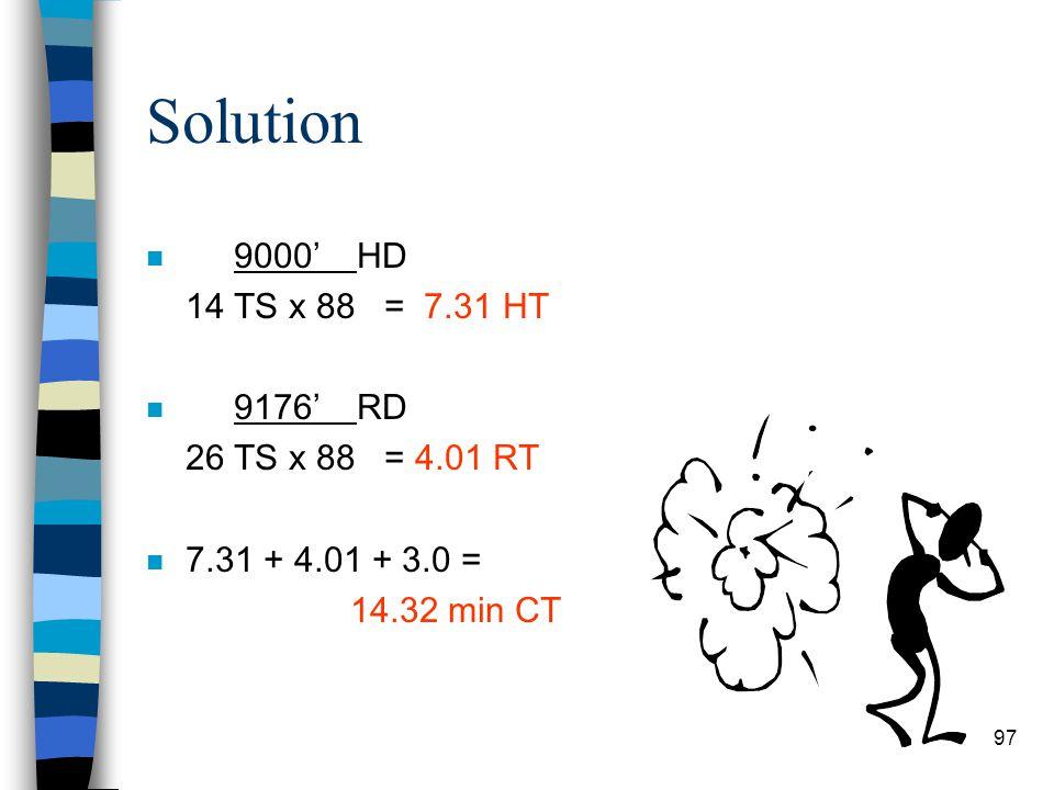 Solution 9000' HD 14 TS x 88 = 7.31 HT 9176' RD 26 TS x 88 = 4.01 RT