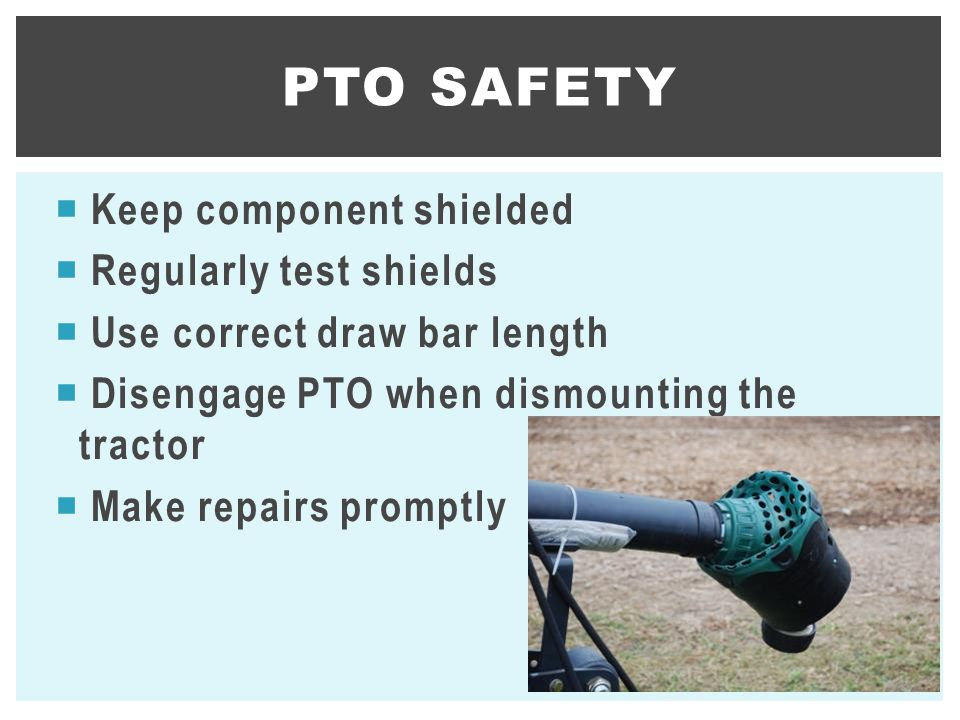 PTO SAFETY Keep component shielded Regularly test shields