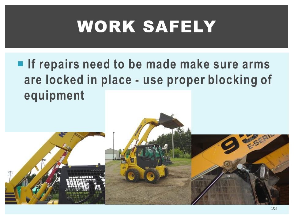 Work Safely If repairs need to be made make sure arms are locked in place - use proper blocking of equipment.