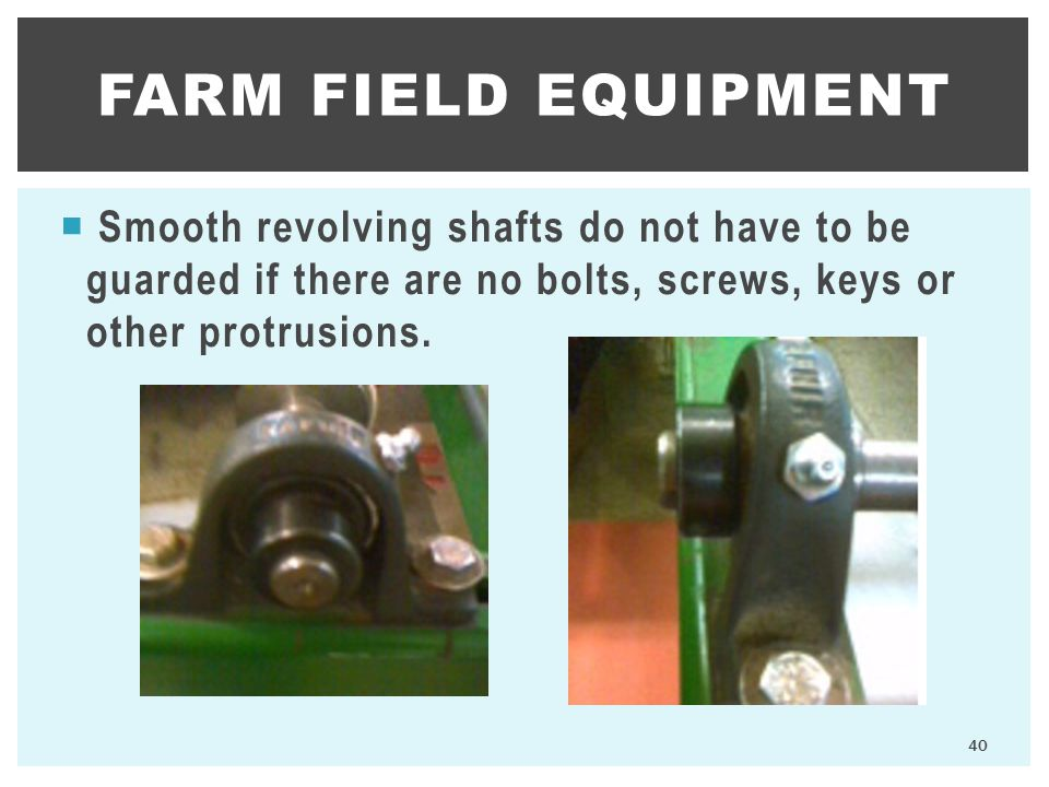 Farm Field Equipment Smooth revolving shafts do not have to be guarded if there are no bolts, screws, keys or other protrusions.