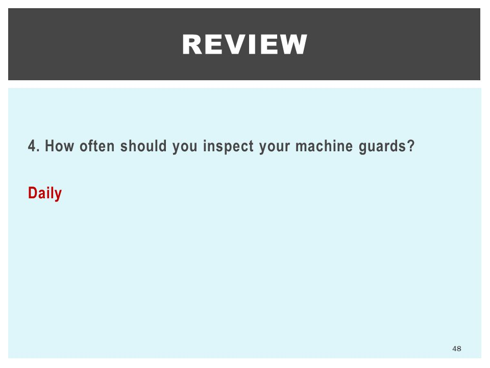 REVIEW 4. How often should you inspect your machine guards Daily