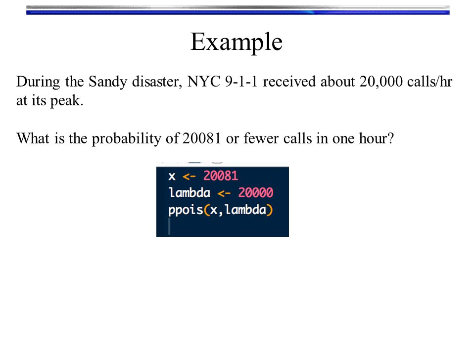 Example During the Sandy disaster, NYC 9-1-1 received about 20,000 calls/hr at its peak.