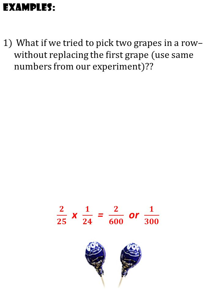 Examples: What if we tried to pick two grapes in a row– without replacing the first grape (use same numbers from our experiment)