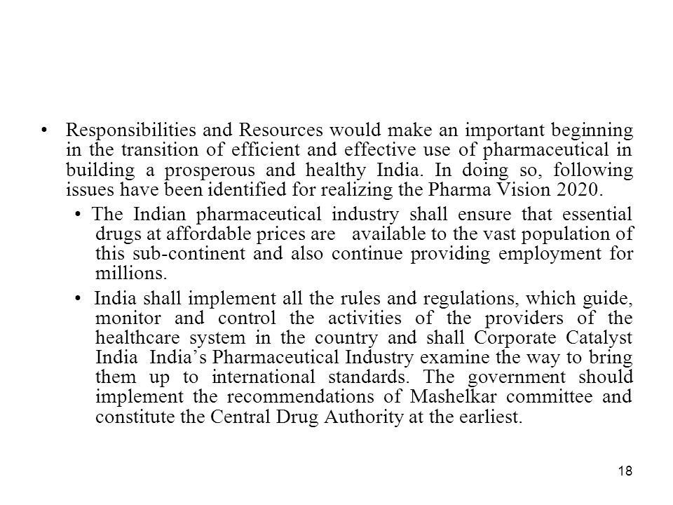 Responsibilities and Resources would make an important beginning in the transition of efficient and effective use of pharmaceutical in building a prosperous and healthy India. In doing so, following issues have been identified for realizing the Pharma Vision 2020.