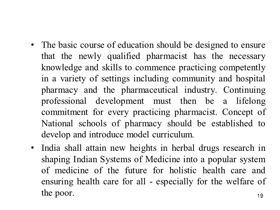 The basic course of education should be designed to ensure that the newly qualified pharmacist has the necessary knowledge and skills to commence practicing competently in a variety of settings including community and hospital pharmacy and the pharmaceutical industry. Continuing professional development must then be a lifelong commitment for every practicing pharmacist. Concept of National schools of pharmacy should be established to develop and introduce model curriculum.