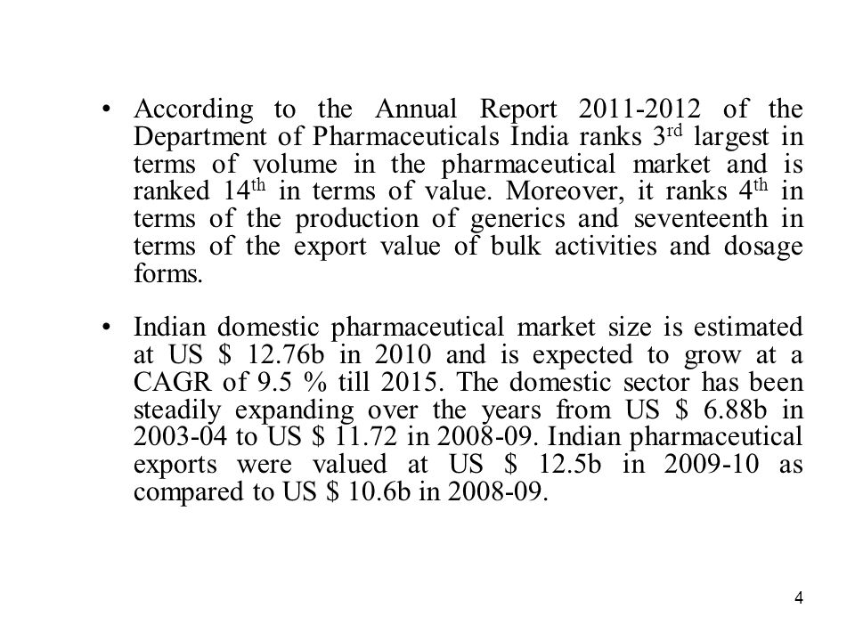 According to the Annual Report 2011-2012 of the Department of Pharmaceuticals India ranks 3rd largest in terms of volume in the pharmaceutical market and is ranked 14th in terms of value. Moreover, it ranks 4th in terms of the production of generics and seventeenth in terms of the export value of bulk activities and dosage forms.