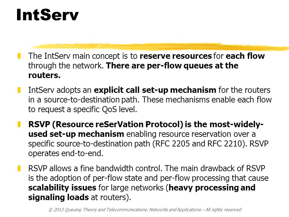 IntServ The IntServ main concept is to reserve resources for each flow through the network. There are per-flow queues at the routers.