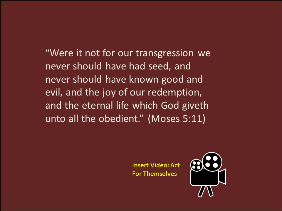 Were it not for our transgression we never should have had seed, and never should have known good and evil, and the joy of our redemption, and the eternal life which God giveth unto all the obedient. (Moses 5:11)