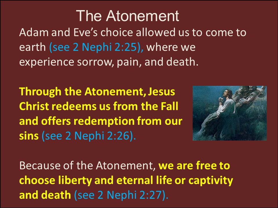 The Atonement Adam and Eve's choice allowed us to come to earth (see 2 Nephi 2:25), where we experience sorrow, pain, and death.