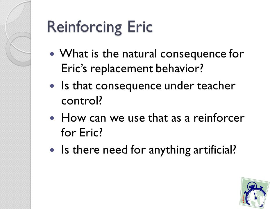Reinforcing Eric What is the natural consequence for Eric's replacement behavior Is that consequence under teacher control