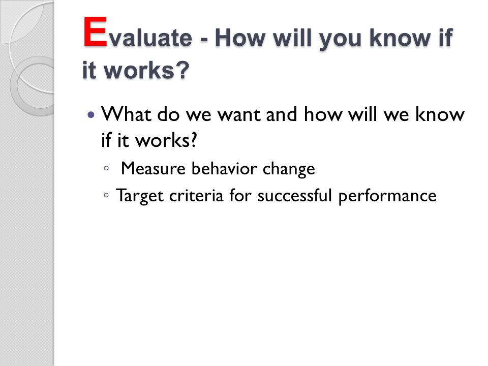 Evaluate - How will you know if it works