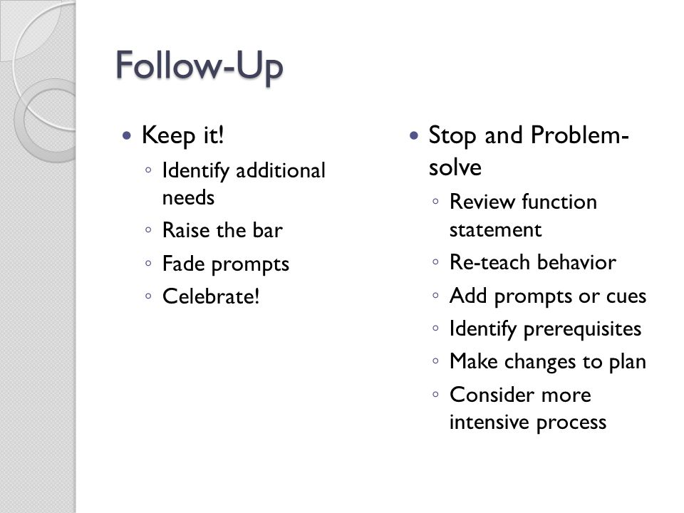 Follow-Up Keep it! Stop and Problem- solve Identify additional needs