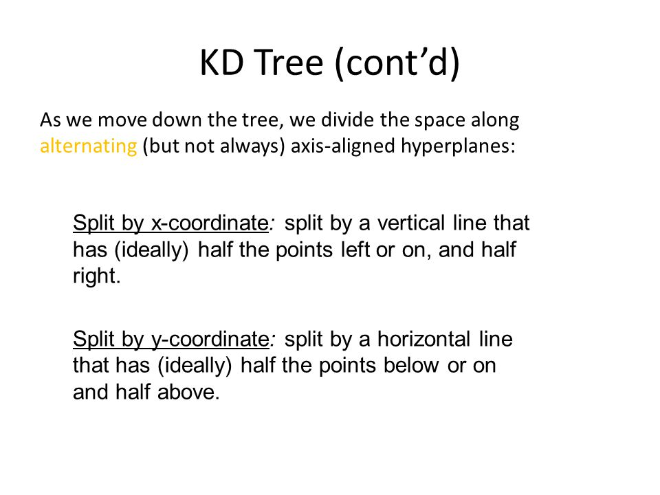 KD Tree (cont'd) As we move down the tree, we divide the space along alternating (but not always) axis-aligned hyperplanes: