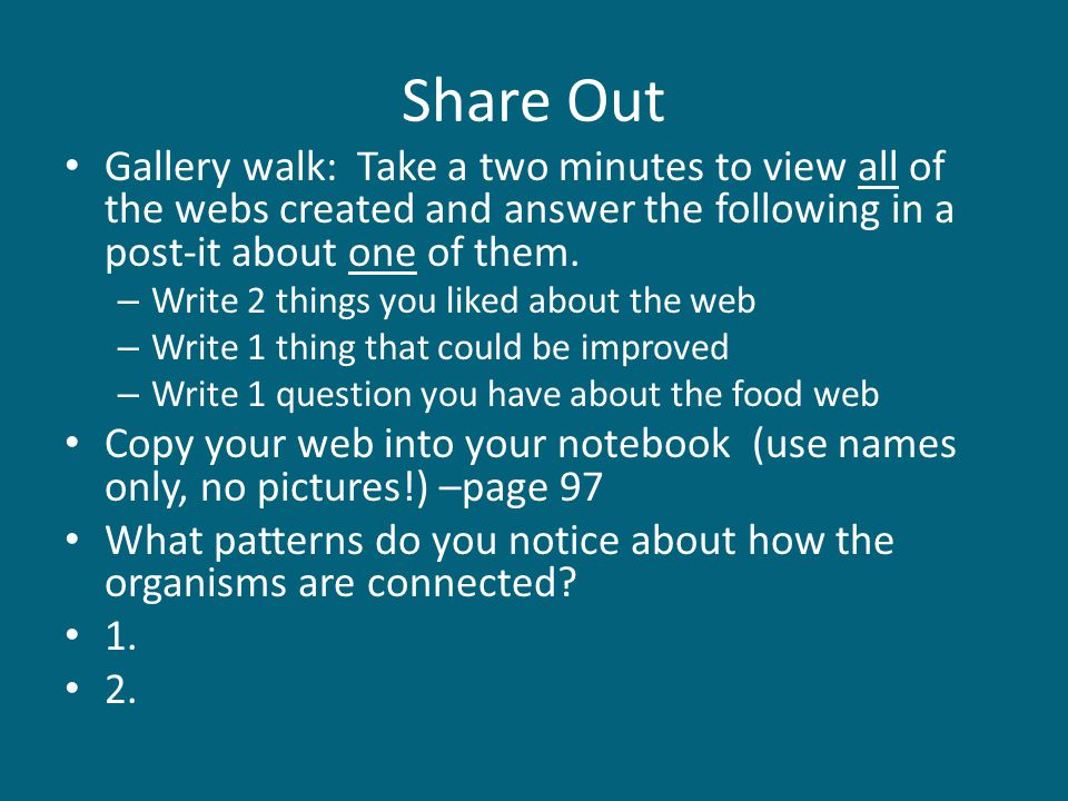 Share Out Gallery walk: Take a two minutes to view all of the webs created and answer the following in a post-it about one of them.