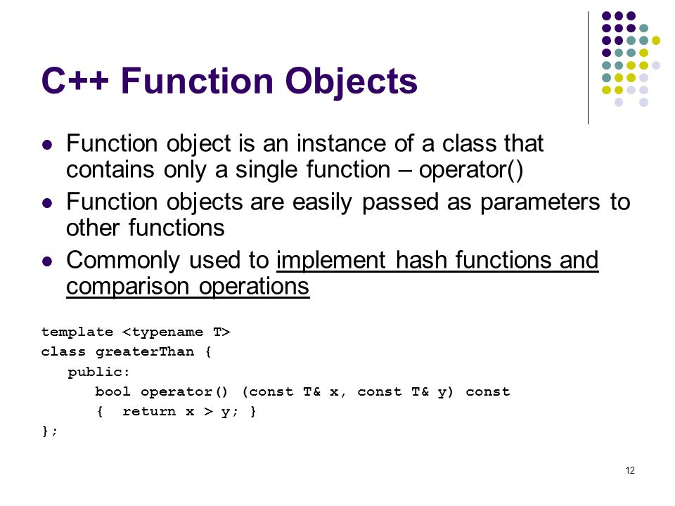 C++ Function Objects Function object is an instance of a class that contains only a single function – operator()