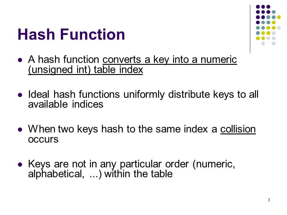 Hash Function A hash function converts a key into a numeric (unsigned int) table index.