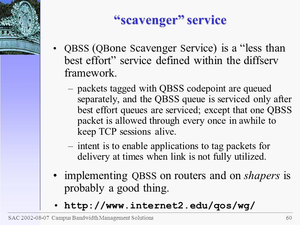 scavenger service QBSS (QBone Scavenger Service) is a less than best effort service defined within the diffserv framework.
