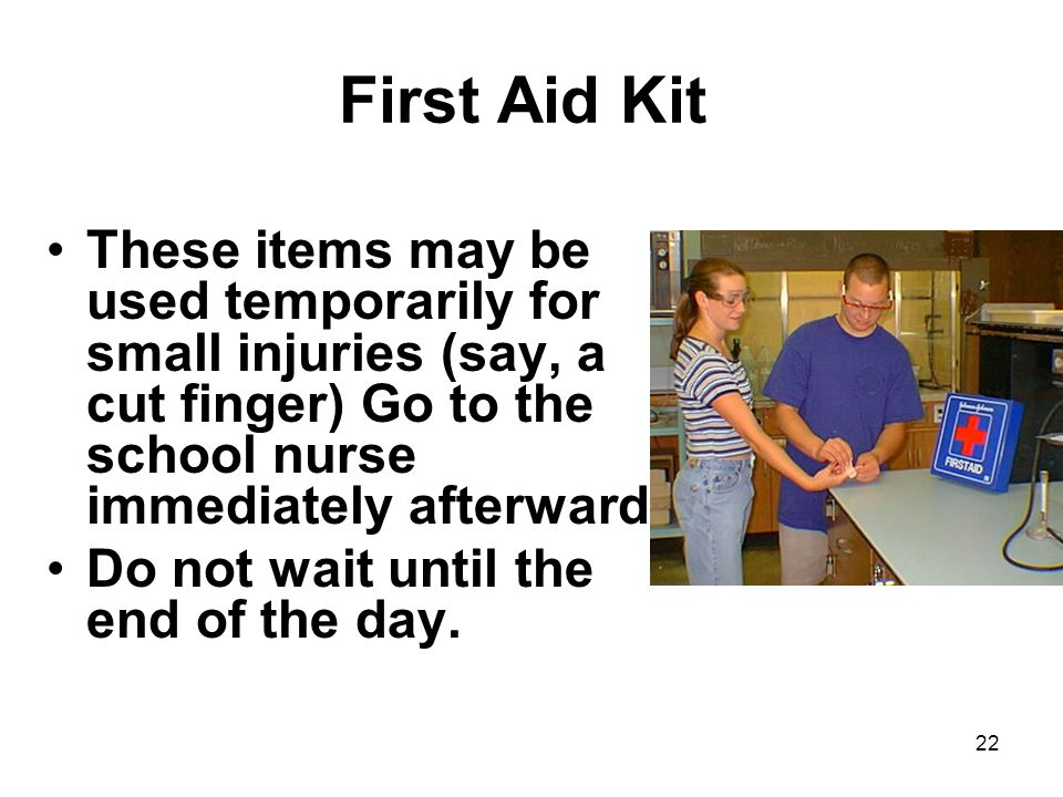 First Aid Kit These items may be used temporarily for small injuries (say, a cut finger) Go to the school nurse immediately afterward.