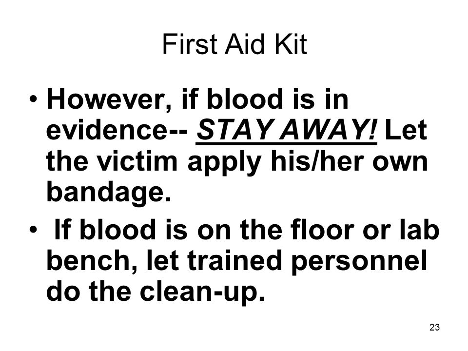 First Aid Kit However, if blood is in evidence-- STAY AWAY! Let the victim apply his/her own bandage.