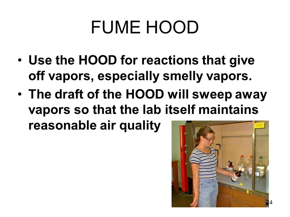 FUME HOOD Use the HOOD for reactions that give off vapors, especially smelly vapors.