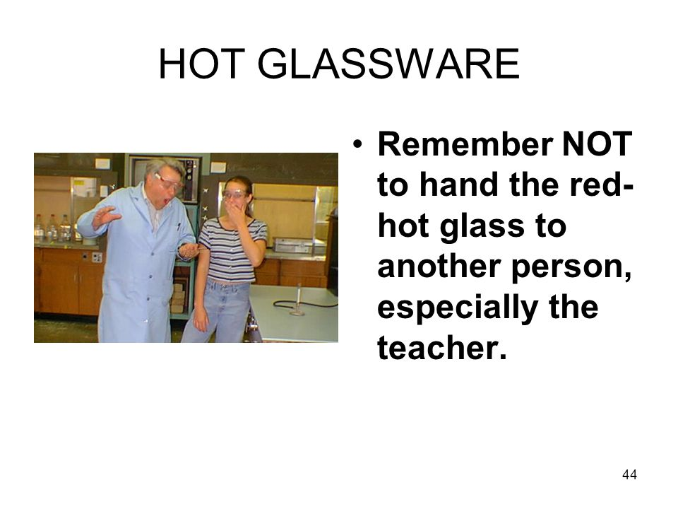 HOT GLASSWARE Remember NOT to hand the red-hot glass to another person, especially the teacher.