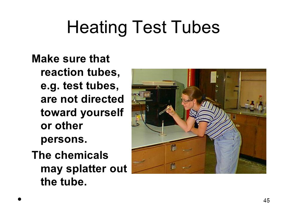 Heating Test Tubes Make sure that reaction tubes, e.g. test tubes, are not directed toward yourself or other persons.