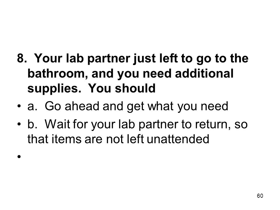8. Your lab partner just left to go to the bathroom, and you need additional supplies. You should