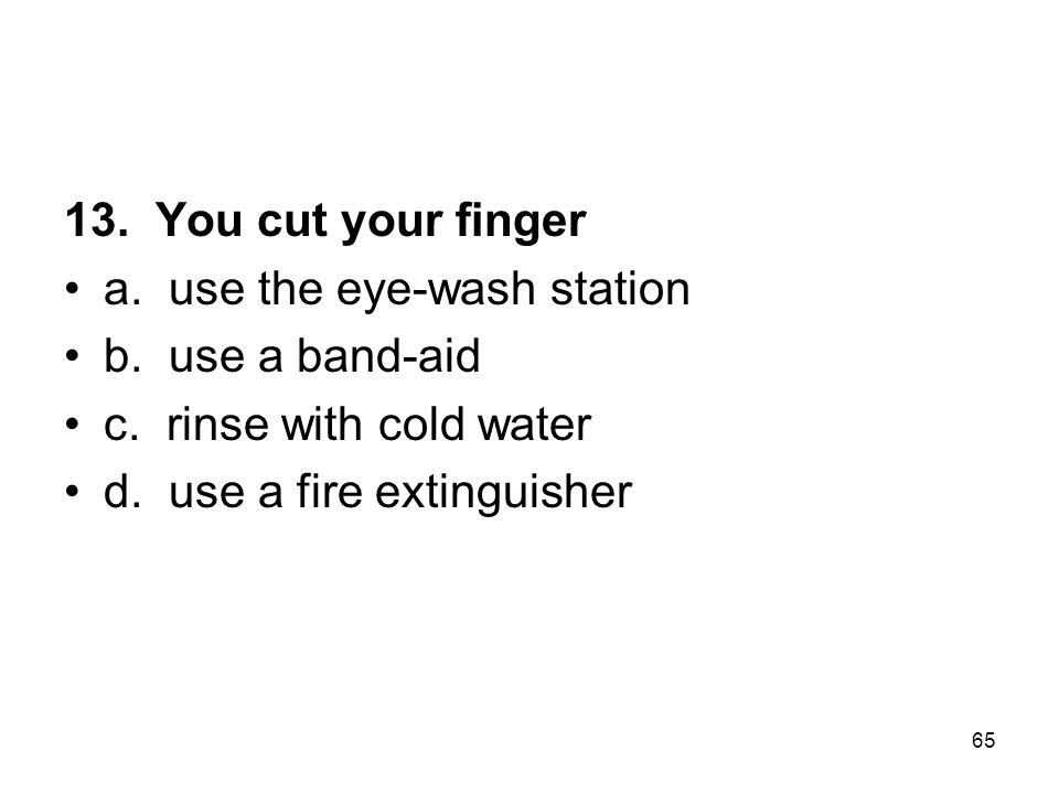 13. You cut your finger a. use the eye-wash station. b. use a band-aid. c. rinse with cold water.